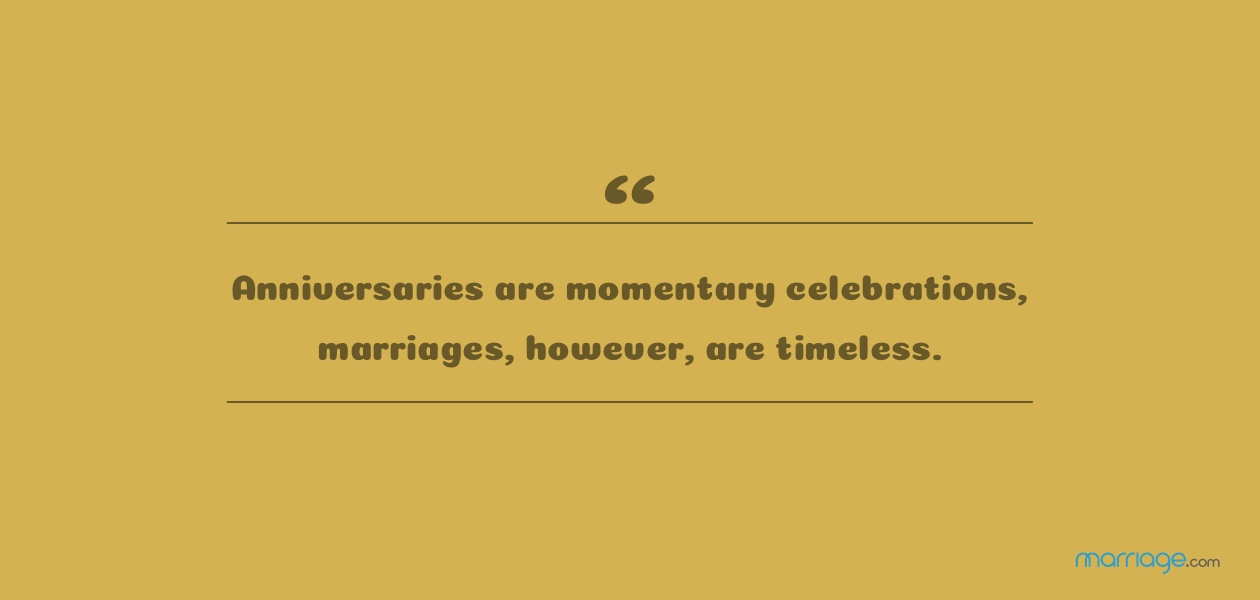 Anniversaries are momentary celebrations, marriages, however, are timeless.