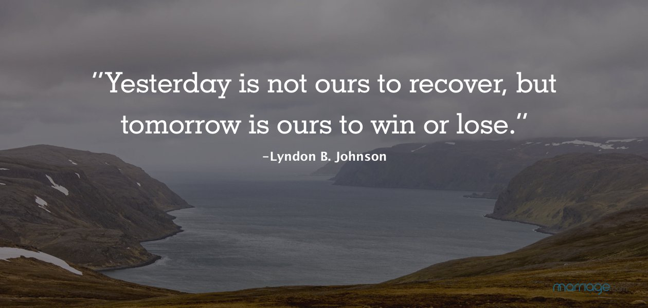 """""""Yesterday is not ours to recover, but tomorrow is ours to win or lose."""" -Lyndon B. Johnson"""