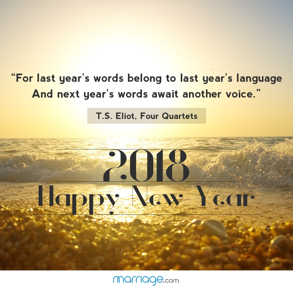 """""""For last year's words belong to last year's language  And next year's words await another voice.""""  ― T.S. Eliot, Four Quartets"""