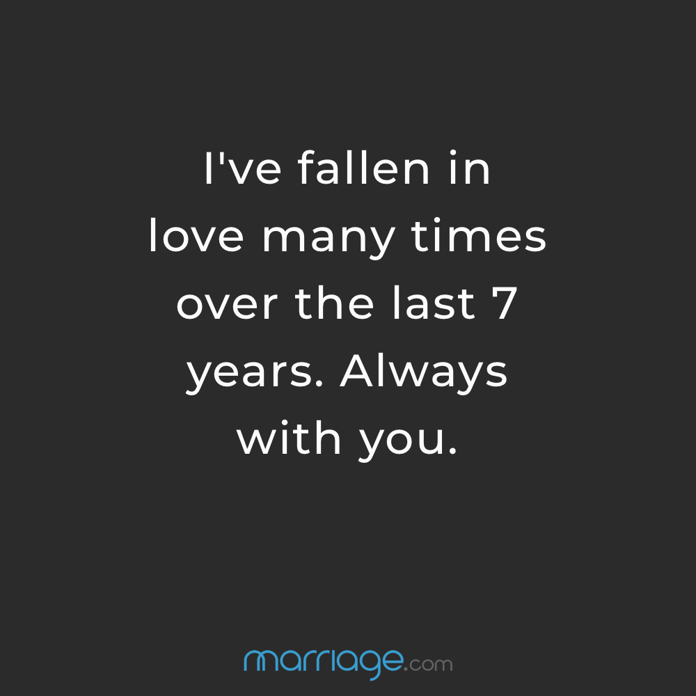 I've fallen in love many times over the last 7 years. Always with you.