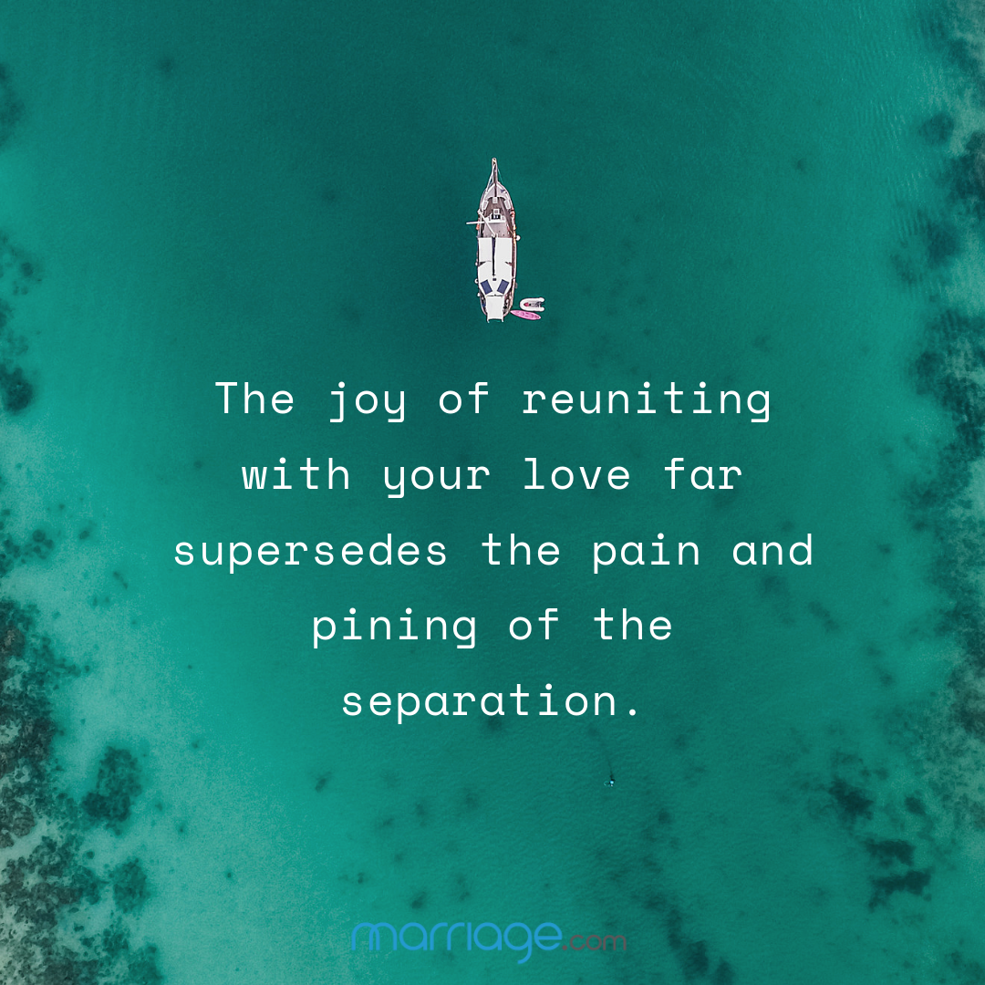The joy of reuniting with your love far supersedes the pain and pining of the separation.