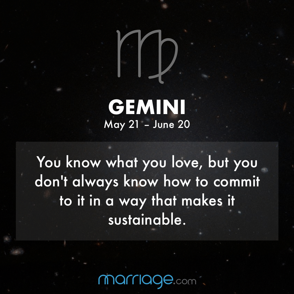 GEMINI you know what you love, but you don't always know how to commit to it in a way that makes it sustainable .