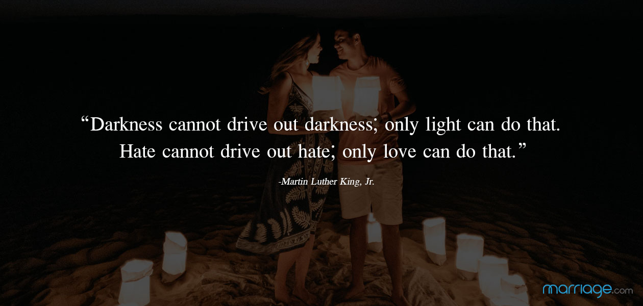 """Darkness cannot drive out darkness; only light can do that. Hate cannot drive out hate; only love can do that.""  ―Martin Luther King, Jr."