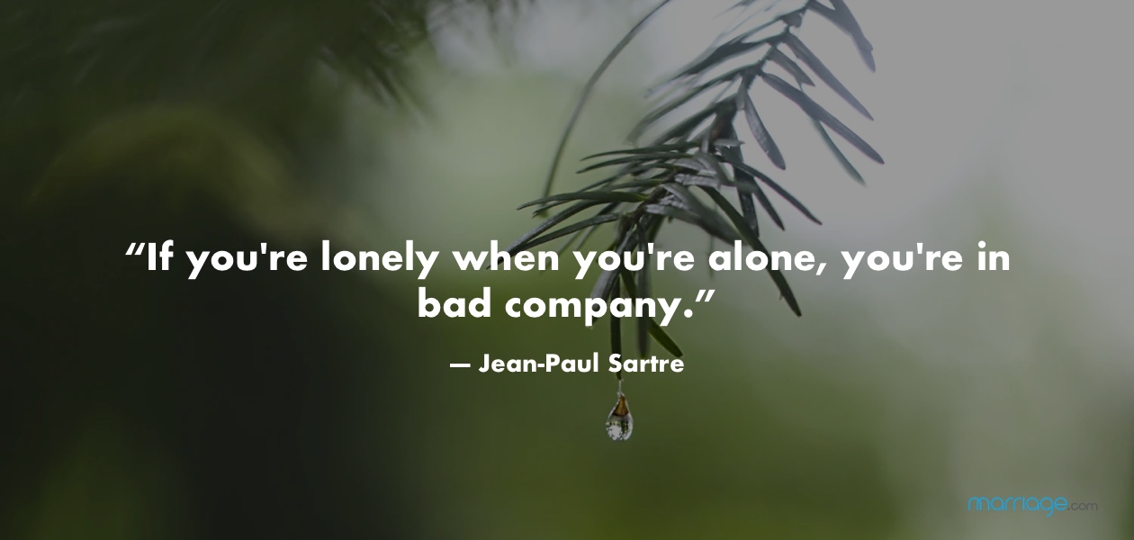 """""""If you're lonely when you're alone, you're in bad company.""""  ― Jean-Paul Sartre"""