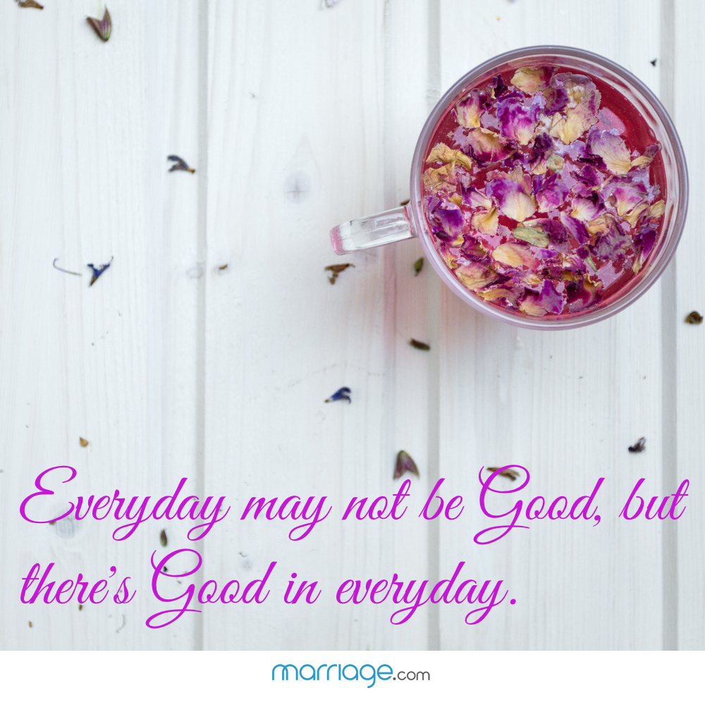 Everyday may not be good, but there's good in everyday.