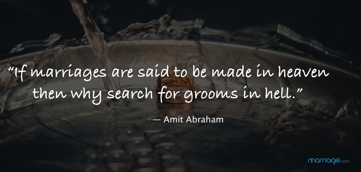 """If marriages are said to be made in heaven then why search for grooms in hell.""― Amit Abraham"