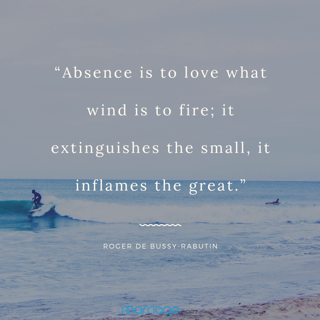 """Absence is to love what wind is to fire; it extinguishes the small, it inflames the great."" Roger de Bussy-Rabutin"