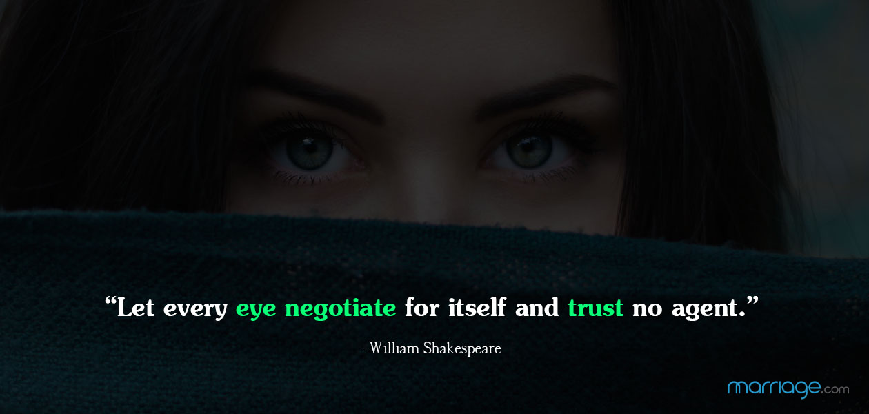 """Let every eye negotiate for itself and trust no agent.""   ―William Shakespeare"