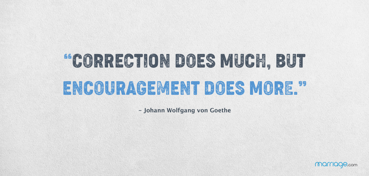 """""""Correction does much, but encouragement does more.""""  - Johann Wolfgang von Goethe"""