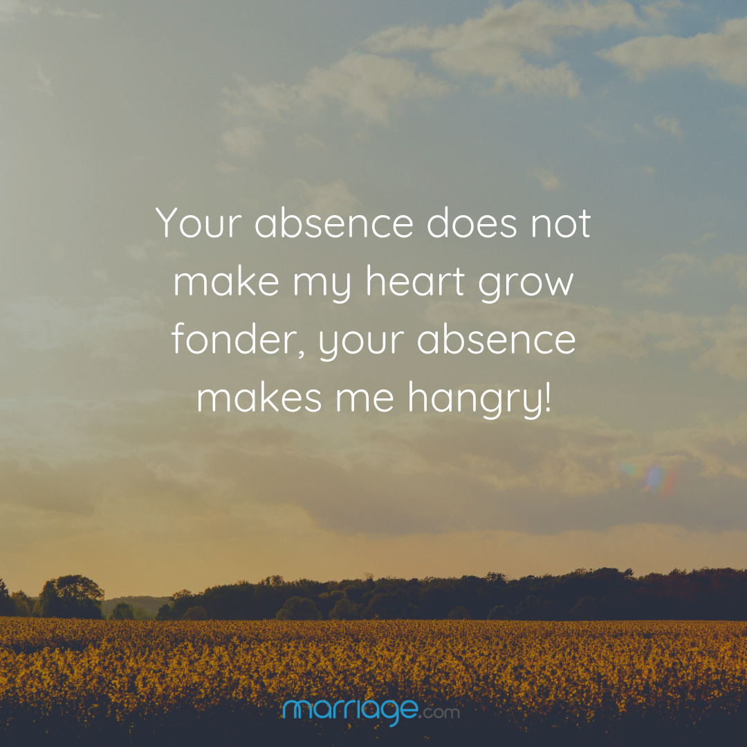 Your absence does not make my heart grow fonder, your absence makes me hangry!