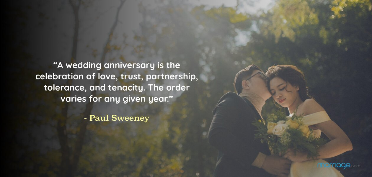 """A wedding anniversary is the celebration of love, trust, partnership, tolerance, and tenacity. The order varies for any given year.""- Paul Sweeney"