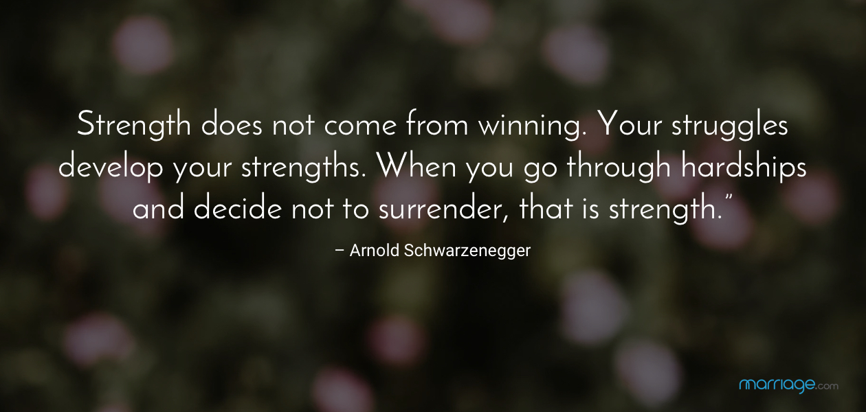 """""""Strength does not come from winning. Your struggles develop your strengths. When you go through hardships and decide not to surrender, that is strength."""" – Arnold Schwarzenegger"""