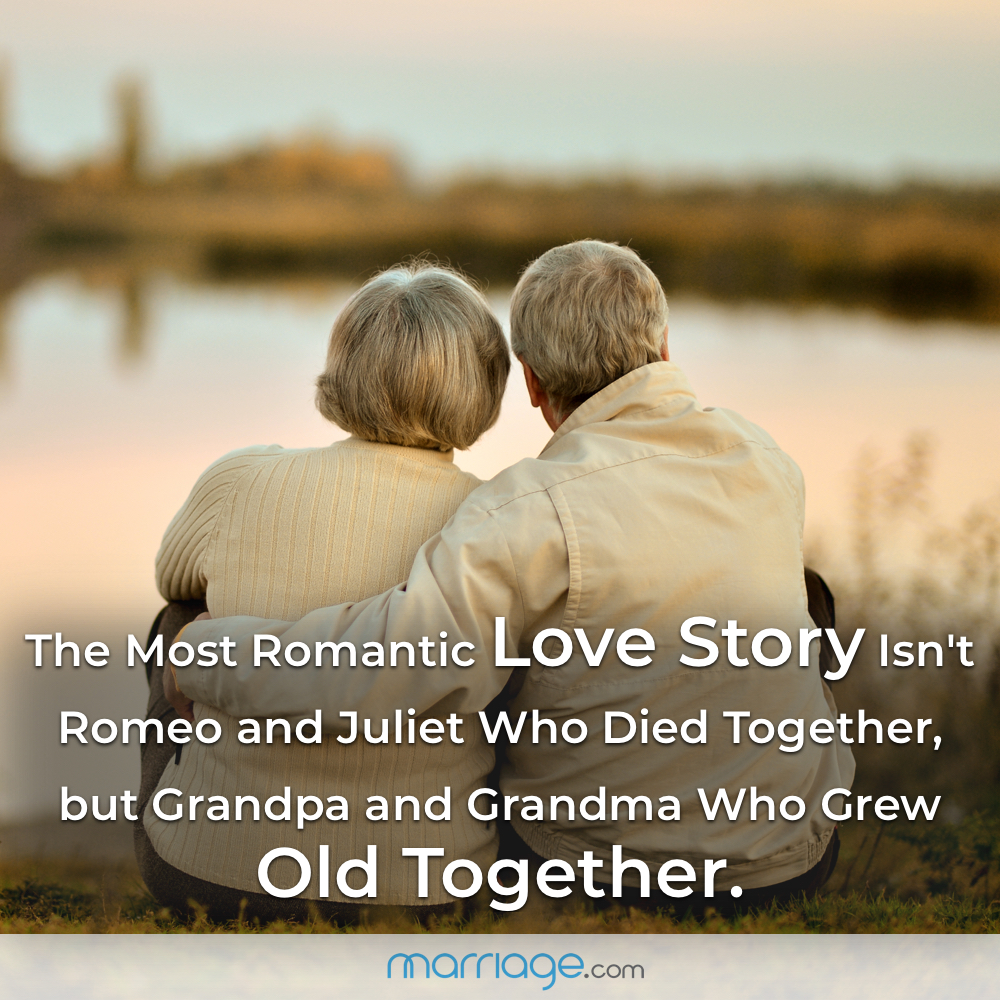 The Most Romantic Love Story Isn't Romeo and Juliet Who Died Together, but Grandpa and Grandma Who Grew Old Together.