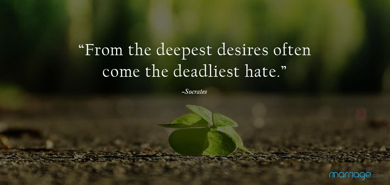 """From the deepest desires often come the deadliest hate."" ―Socrates"