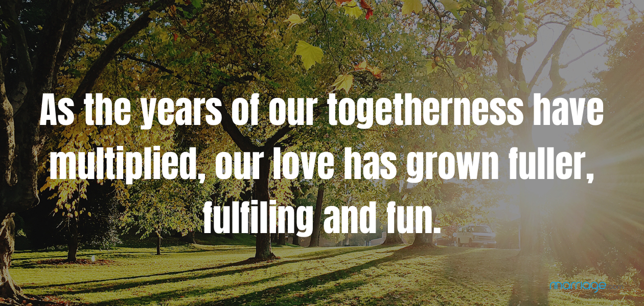 As the years of our togetherness have multiplied, our love has grown fuller, fulfiling and fun.