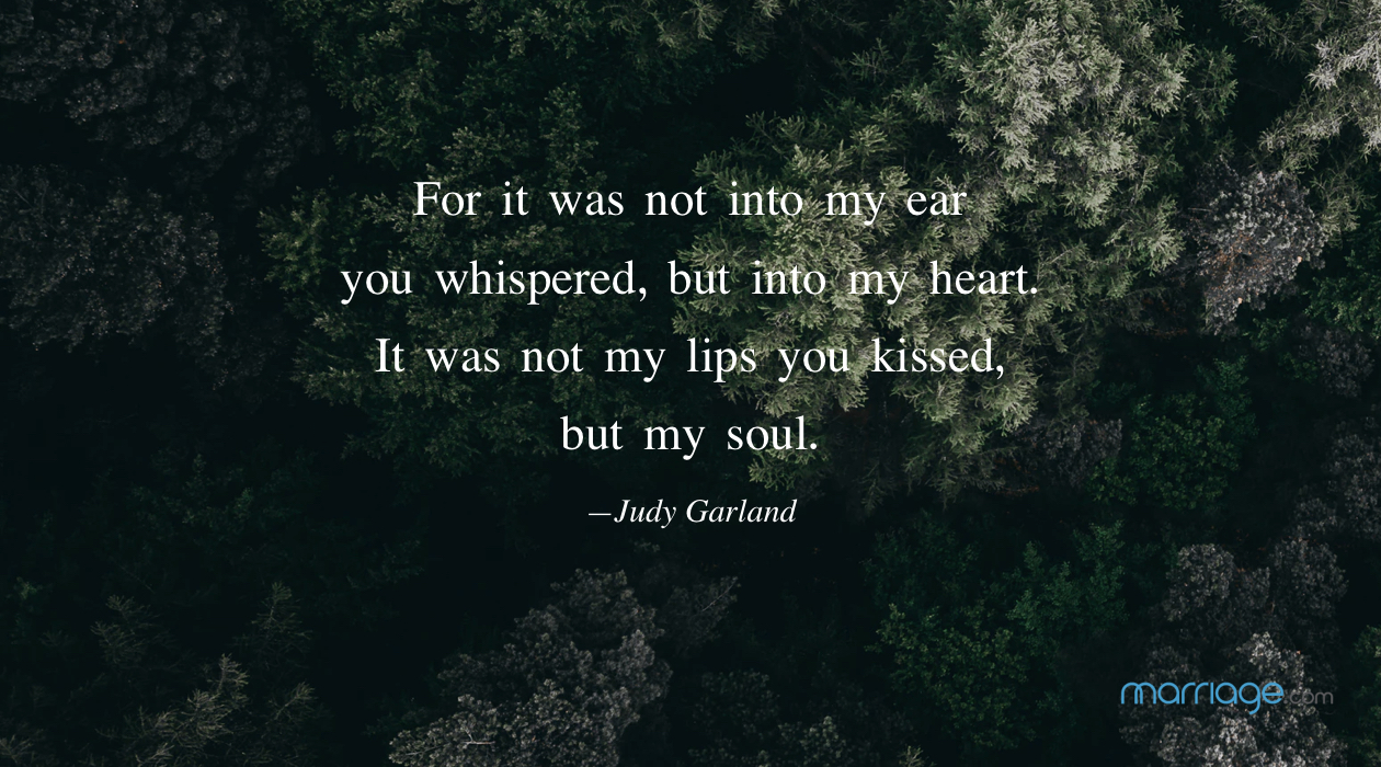 For it was not into my ear you whispered, but into my heart. It was not my lips you kissed, but my soul. —Judy Garland