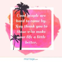 Good people are hard to come by. Say thank you to those who make your life a little better.