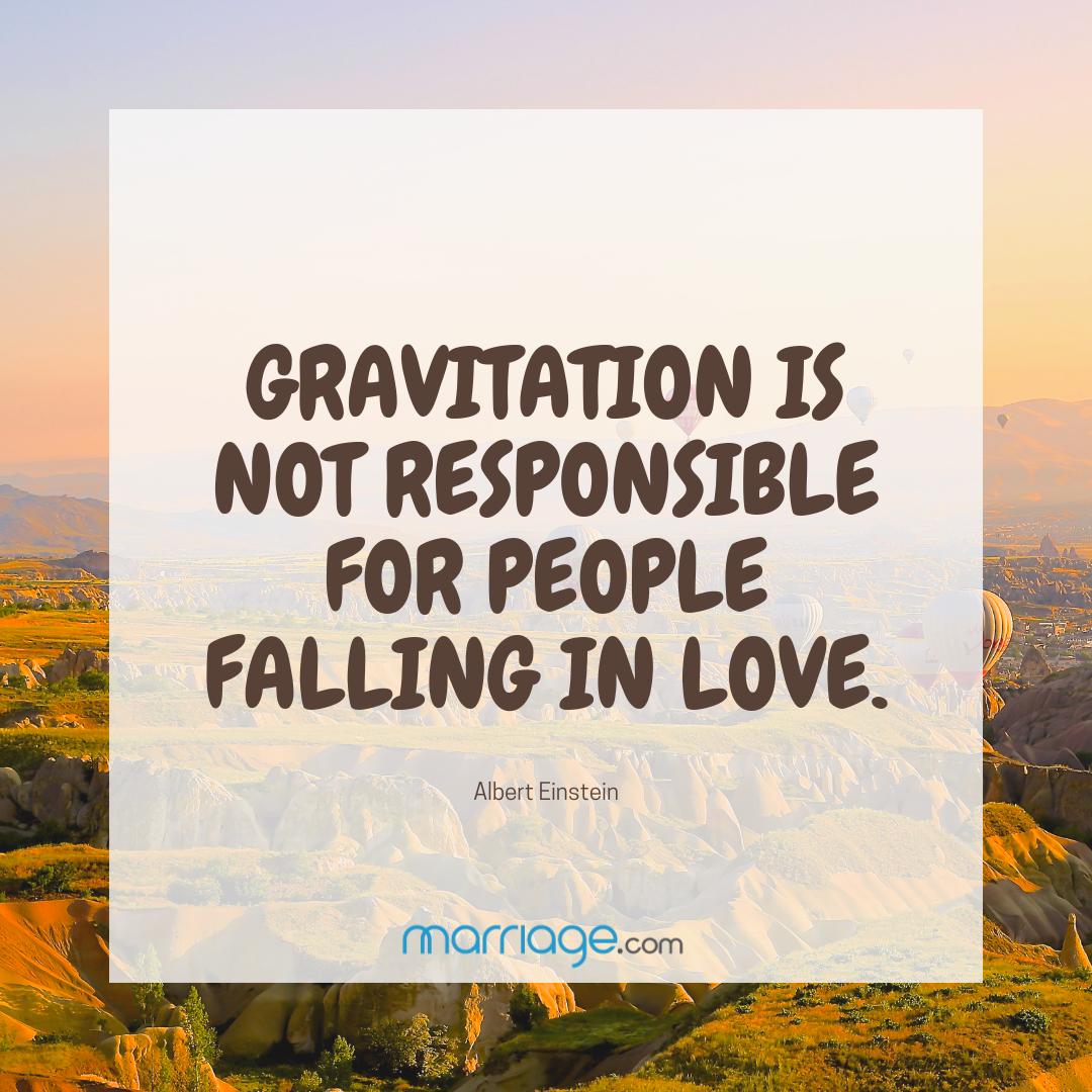Gravitation is not responsible for people falling in love.       Albert Einstein