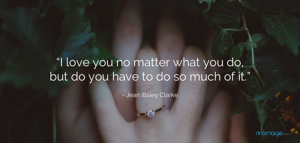 """I love you no matter what you do, but do you have to do so much of it."" - Jean Illsley Clarke"