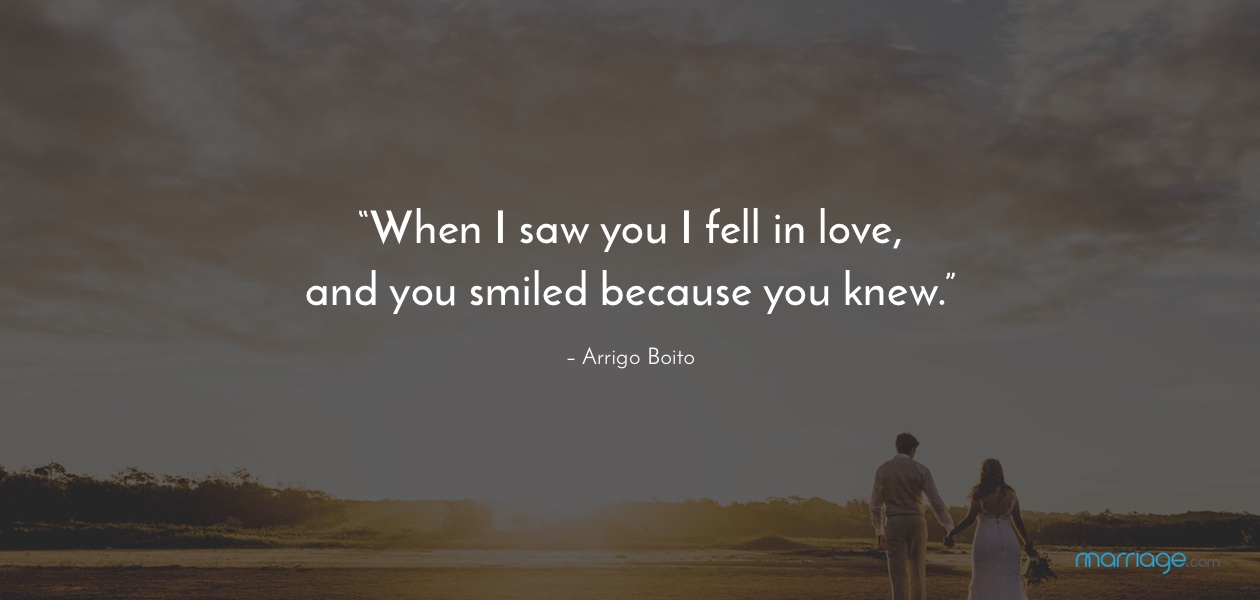 """When I saw you I fell in love, and you smiled because you knew."""" – Arrigo Boito"""