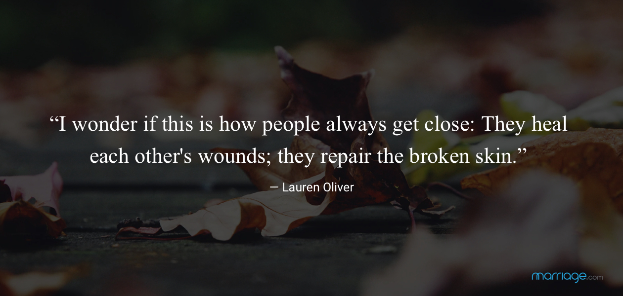 """""""I wonder if this is how people always get close: They heal each other's wounds; they repair the broken skin."""" ― Lauren Oliver,"""