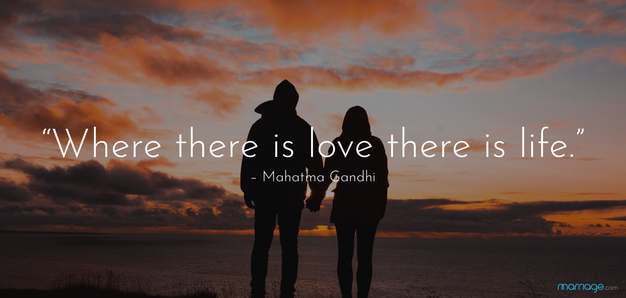 """Where there is love there is life."" – Mahatma Gandhi"
