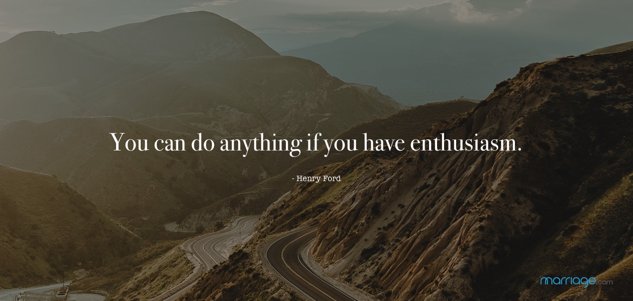 You can do anything if you have enthusiasm. - Henry Ford