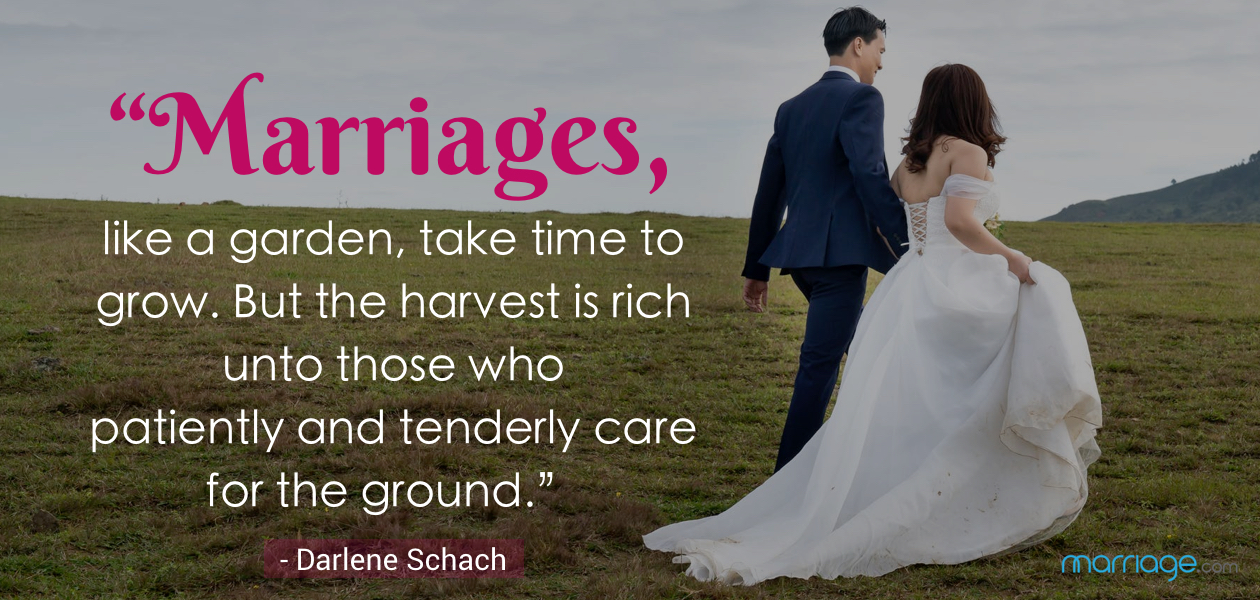 """""""Marriages, like a garden, take time to grow. But the harvest is rich unto those who patiently and tenderly care for the ground."""" - Darlene Schach"""