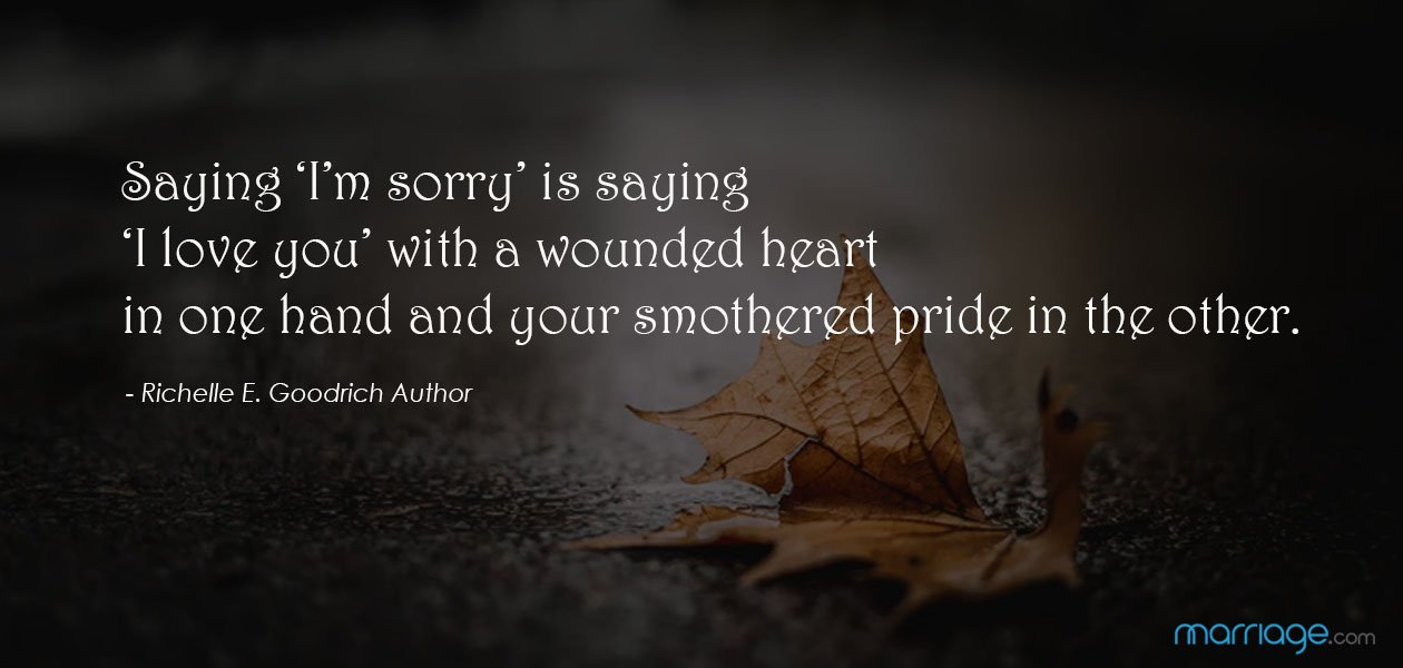 Saying 'I'm sorry' is saying 'I love you' with a wounded heart in one hand and your smothered pride in the other. - Richelle E. Goodrich Author