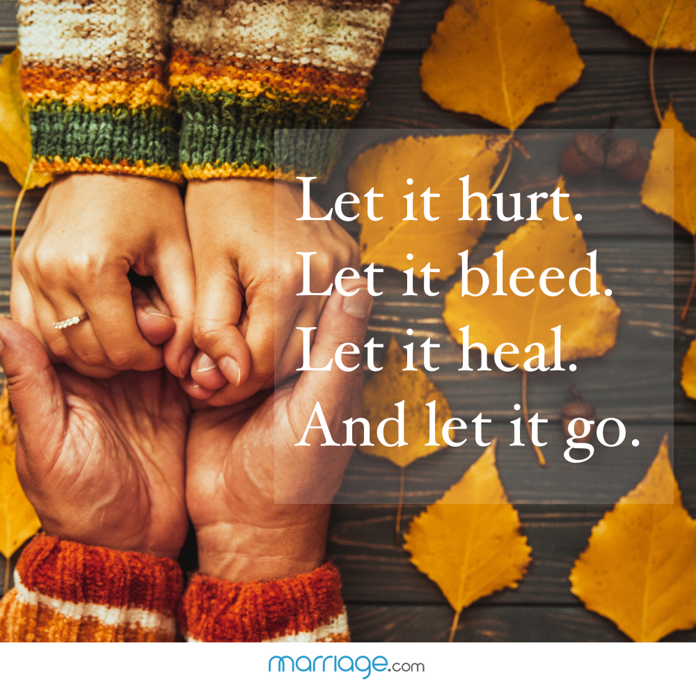 Let it hurt. Let it bleed. Let it heal. And let it go.