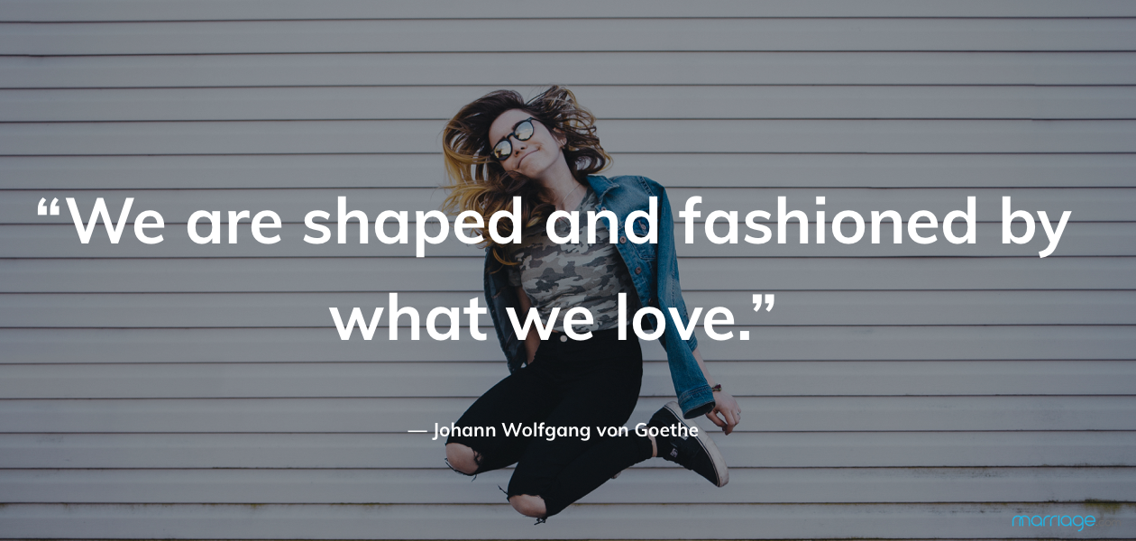"""We are shaped and fashioned by what we love."" — Johann Wolfgang von Goethe"
