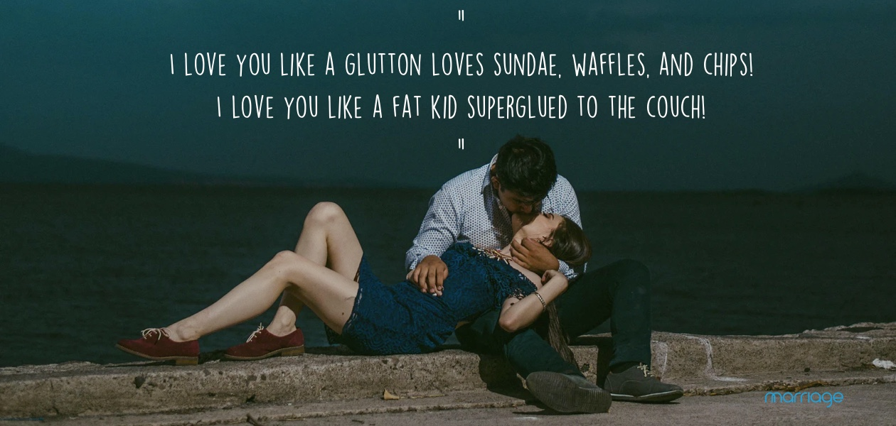 I love you like a glutton loves sundae, waffles, and chips! I love you like a fat kid superglued to the couch!