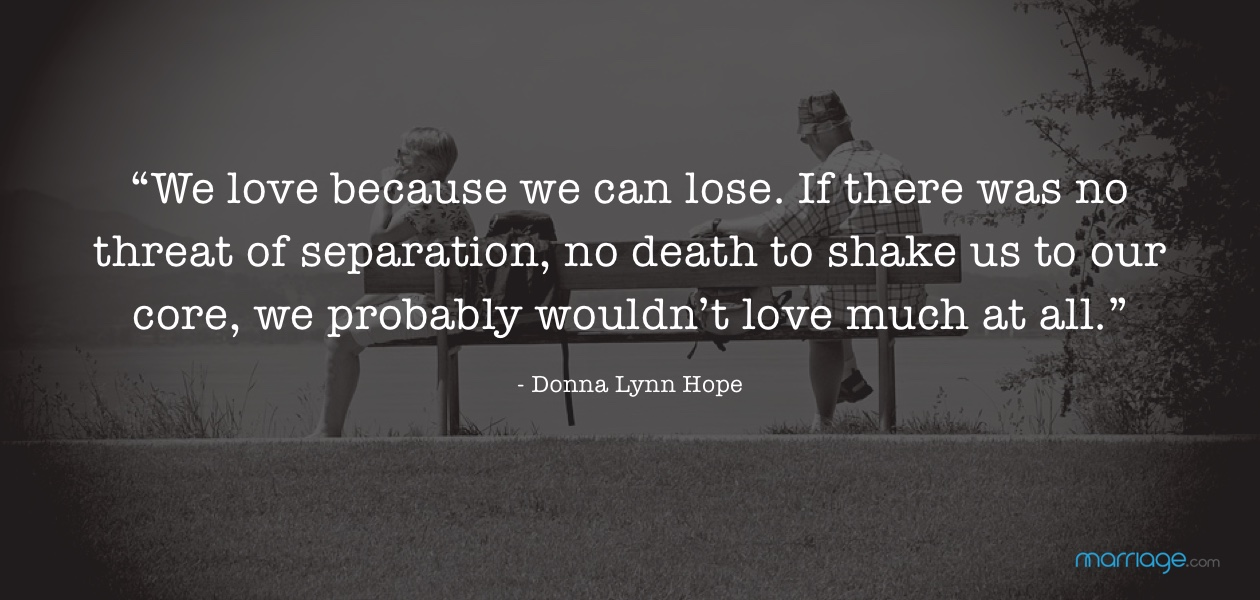 """""""We love because we can lose. If there was no threat of separation, no death to shake us to our core, we probably wouldn't love much at all."""" - Donna Lynn Hope"""