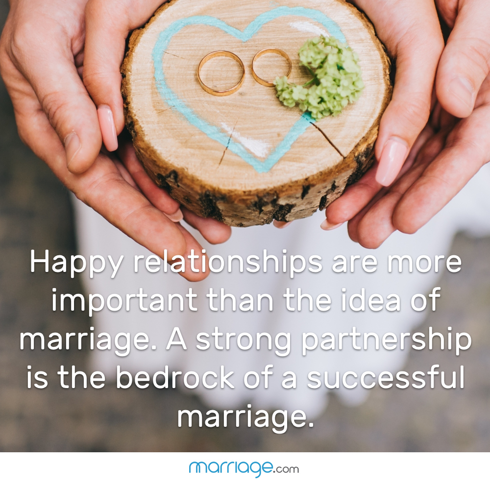 Happy relationships are more important than the idea of marriage. A strong partnership is the bedrock of a successful marriage.