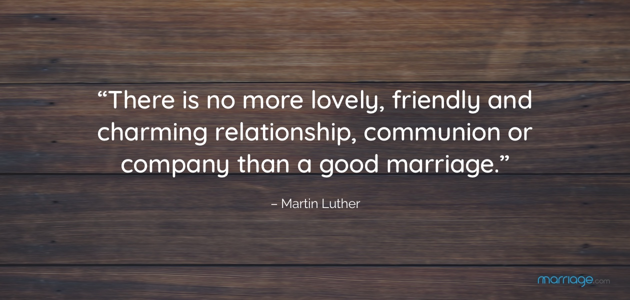 """""""There is no more lovely, friendly and charming relationship, communion or company than a good marriage."""" – Martin Luther"""