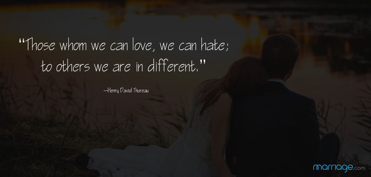 """Those whom we can love, we can hate; to others we are indifferent."" ―Henry David Thoreau"