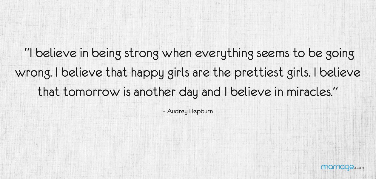 """""""I believe in being strong when everything seems to be going wrong. I believe that happy girls are the prettiest girls. I believe that tomorrow is another day and I believe in miracles."""" – Audrey Hepburn"""