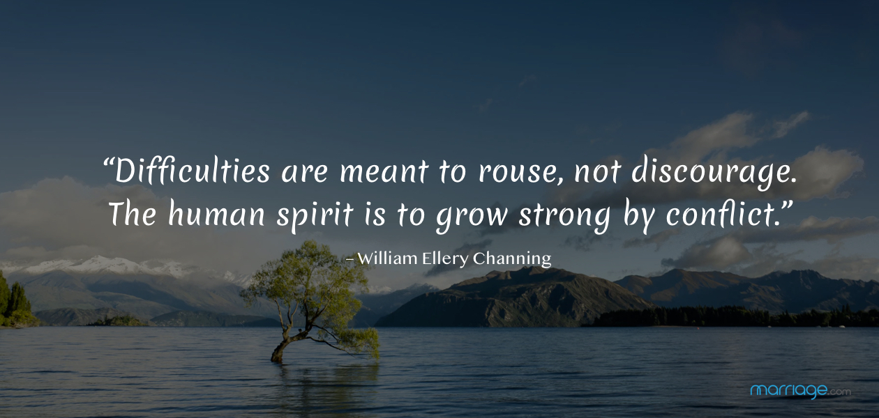 """""""Difficulties are meant to rouse, not discourage. The human spirit is to grow strong by conflict."""" – William Ellery Channing"""