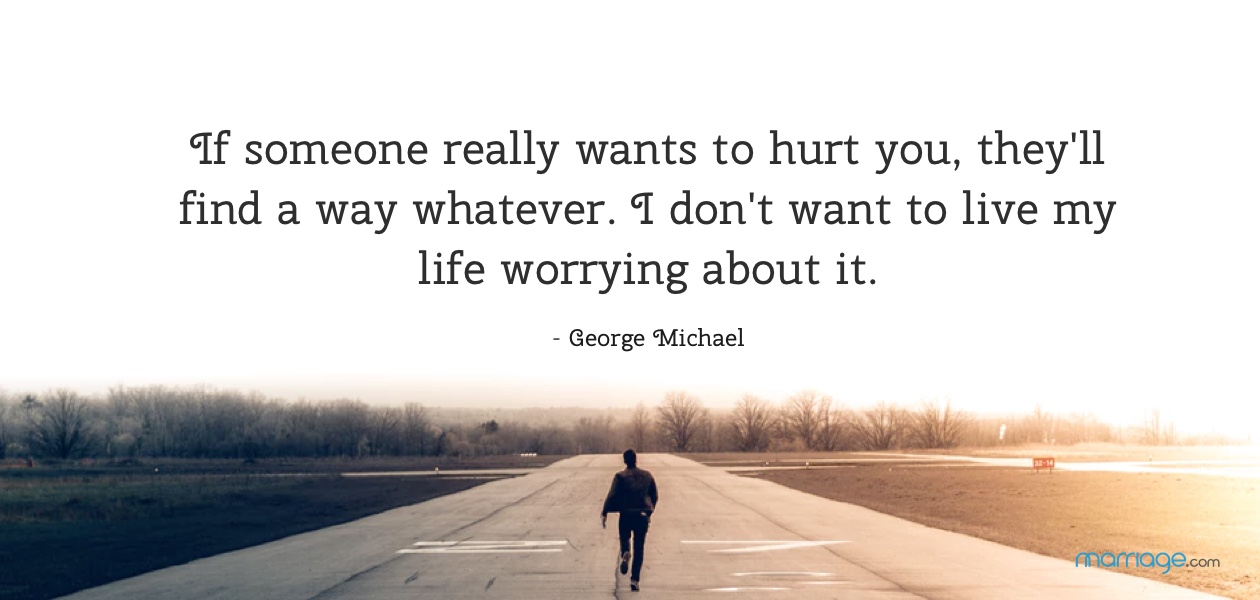 If someone really wants to hurt you, they'll find a way whatever. I don't want to live my life worrying about it. - George Michael