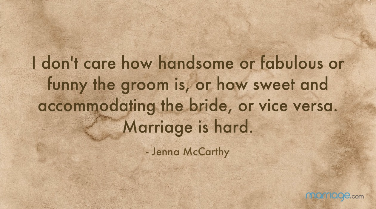 I don't care how handsome or fabulous or funny the groom is, or how sweet and accommodating the bride, or vice versa. Marriage is hard. - Jenna McCarthy