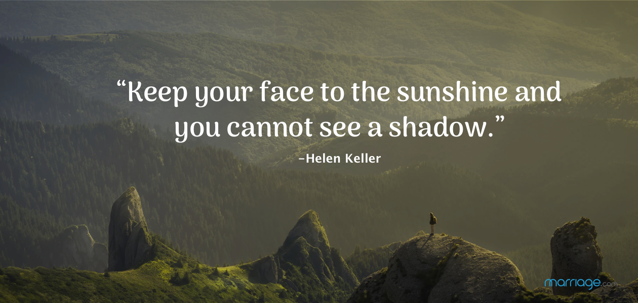 """""""Keep your face to the sunshine and you cannot see a shadow."""" -Helen Keller"""