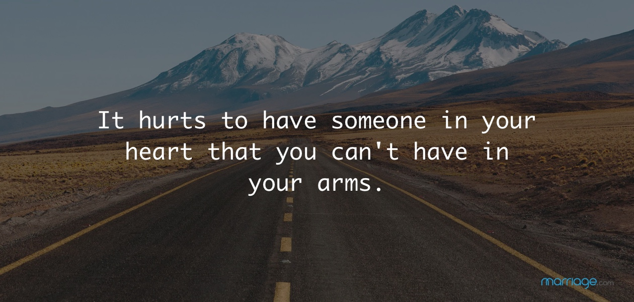 It hurts to have someone in your heart that you can't have in your arms.