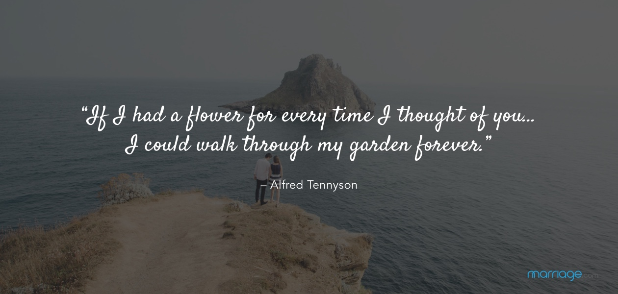 """""""If I had a flower for every time I thought of you… I could walk through my garden forever."""" – Alfred Tennyson"""