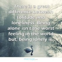There is a great difference between solitude and loneliness. being alone isn't the worst feeling in the world but, being lonely is.