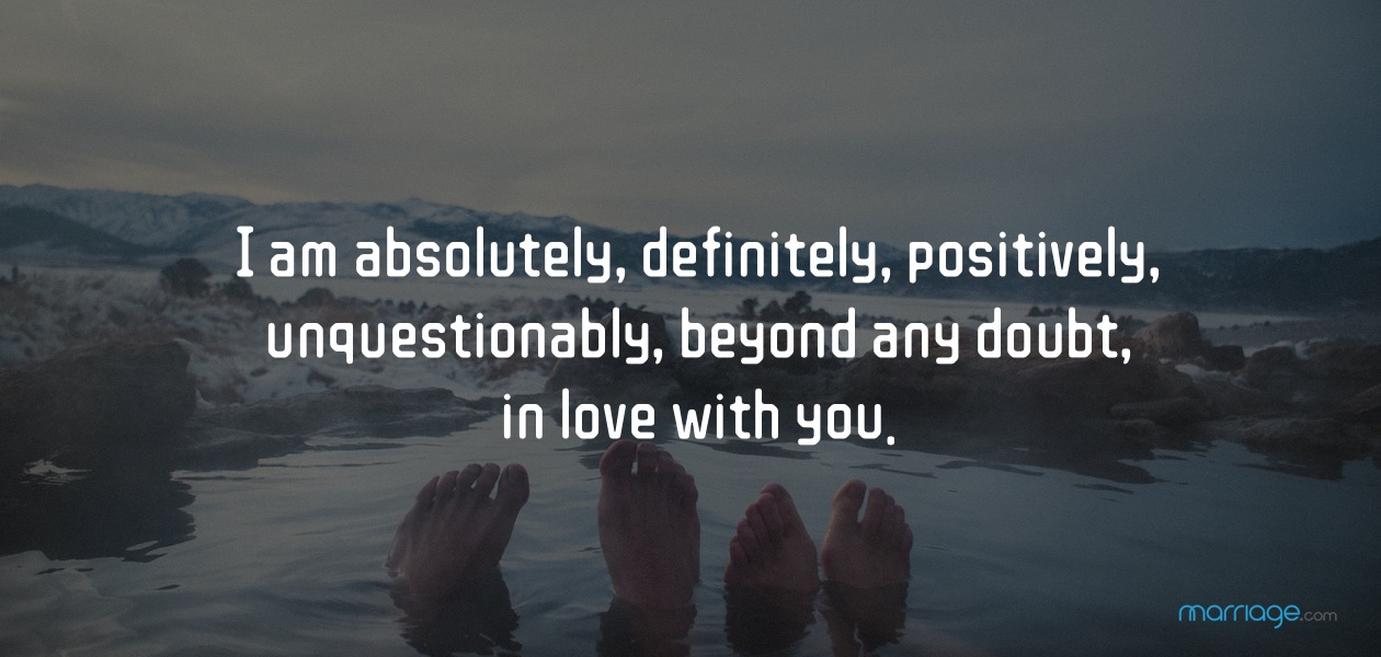 I am absolutely, definitely, positively, unquestionably, beyond any doubt, in love with you.
