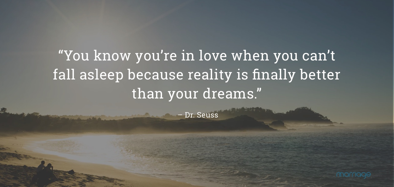 """""""You know you're in love when you can't fall asleep because reality is finally better than your dreams."""" – Dr. Seuss"""