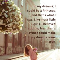 In my dreams, i could be a princess, and that\'s what i was. Like most little girls, i believed nothing less than a prince could make my dreams come true.