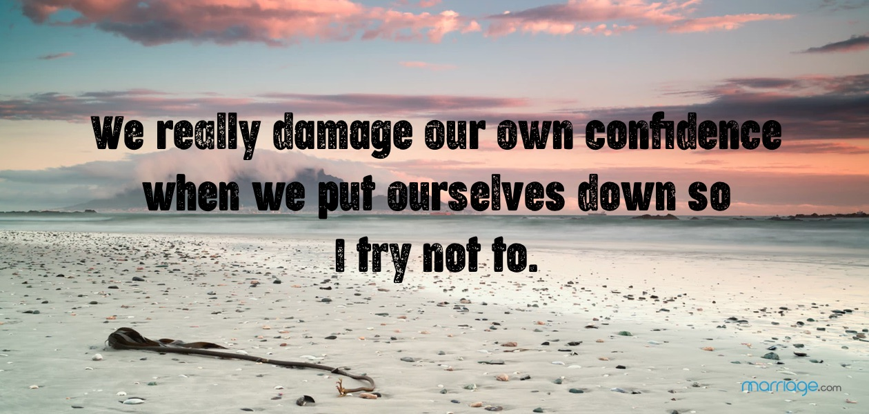 We really damage our own confidence when we put ourselves down so I try not to.