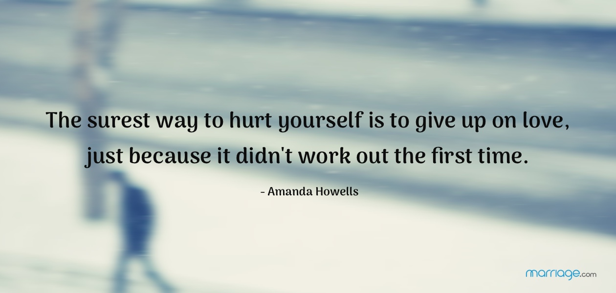 The surest way to hurt yourself is to give up on love, just because it didn't work out the first time. - Amanda Howells
