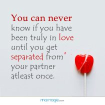 You can never know if you have been truly in love until you get separated from your partner atleast once.